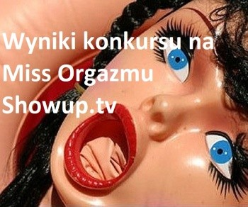 Wyniki konkursu Miss Orgazmu ShowUp.tv !!!!